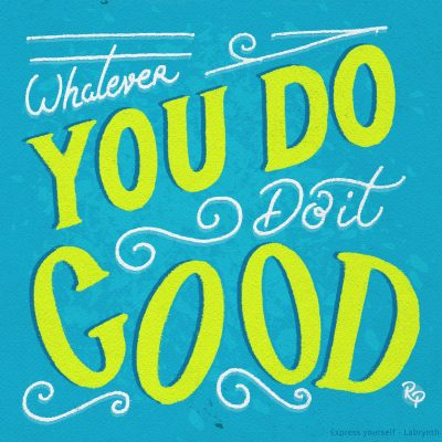 Whatever you do, do it good