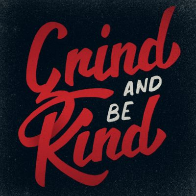 Grind and be kind